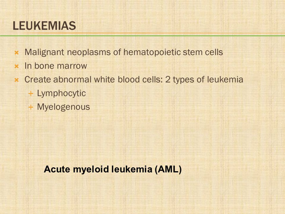 LEUKEMIAS  Malignant neoplasms of hematopoietic stem cells  In bone marrow  Create abnormal white blood cells: 2 types of leukemia  Lymphocytic 