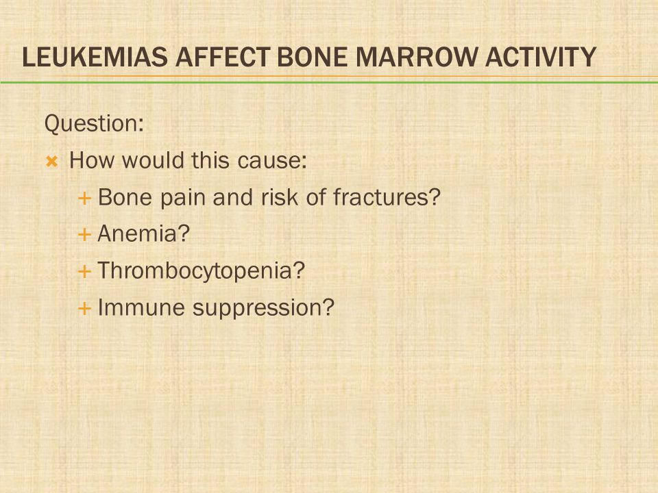 LEUKEMIAS AFFECT BONE MARROW ACTIVITY Question:  How would this cause:  Bone pain and risk of fractures.