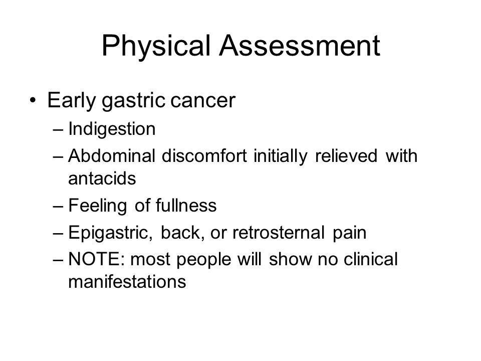 Physical Assessment Early gastric cancer –Indigestion –Abdominal discomfort initially relieved with antacids –Feeling of fullness –Epigastric, back, or retrosternal pain –NOTE: most people will show no clinical manifestations
