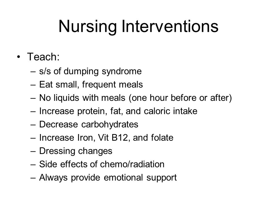 Nursing Interventions Teach: –s/s of dumping syndrome –Eat small, frequent meals –No liquids with meals (one hour before or after) –Increase protein, fat, and caloric intake –Decrease carbohydrates –Increase Iron, Vit B12, and folate –Dressing changes –Side effects of chemo/radiation –Always provide emotional support