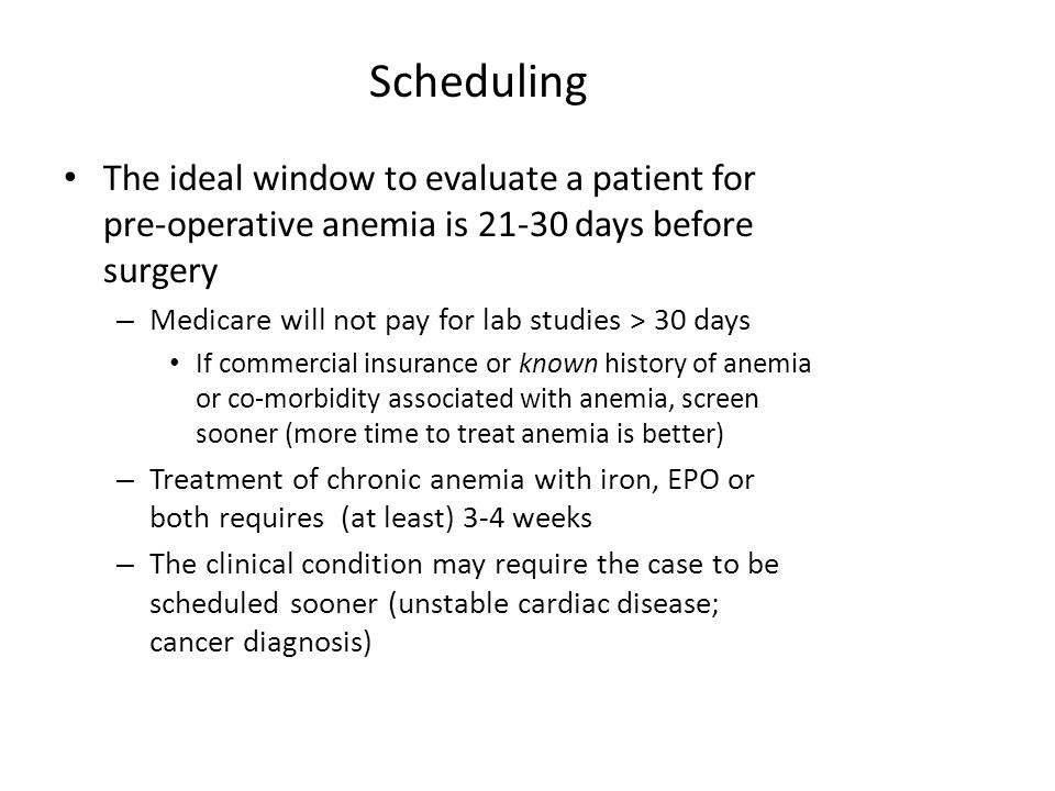 Scheduling The ideal window to evaluate a patient for pre-operative anemia is 21-30 days before surgery – Medicare will not pay for lab studies > 30 days If commercial insurance or known history of anemia or co-morbidity associated with anemia, screen sooner (more time to treat anemia is better) – Treatment of chronic anemia with iron, EPO or both requires (at least) 3-4 weeks – The clinical condition may require the case to be scheduled sooner (unstable cardiac disease; cancer diagnosis)