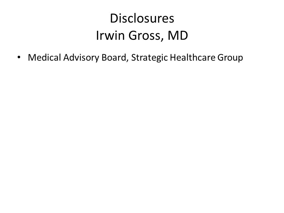 Disclosures Irwin Gross, MD Medical Advisory Board, Strategic Healthcare Group