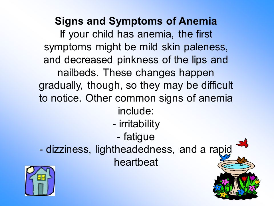 Signs and Symptoms of Anemia If your child has anemia, the first symptoms might be mild skin paleness, and decreased pinkness of the lips and nailbeds.