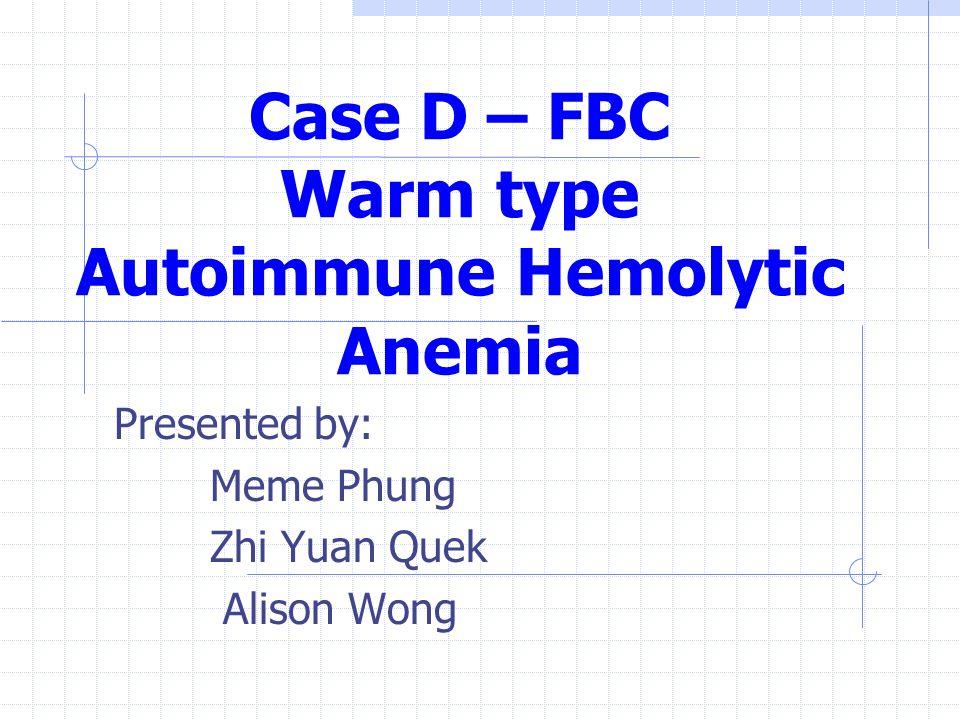 Case D – FBC Warm type Autoimmune Hemolytic Anemia Presented by: Meme Phung Zhi Yuan Quek Alison Wong