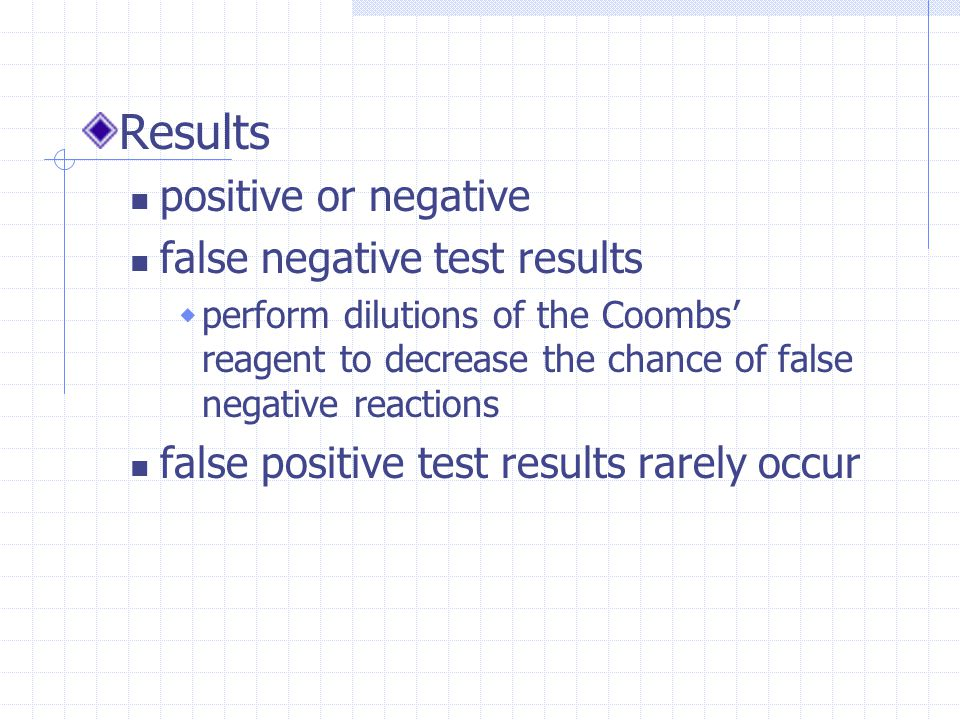 Results positive or negative false negative test results  perform dilutions of the Coombs' reagent to decrease the chance of false negative reactions false positive test results rarely occur