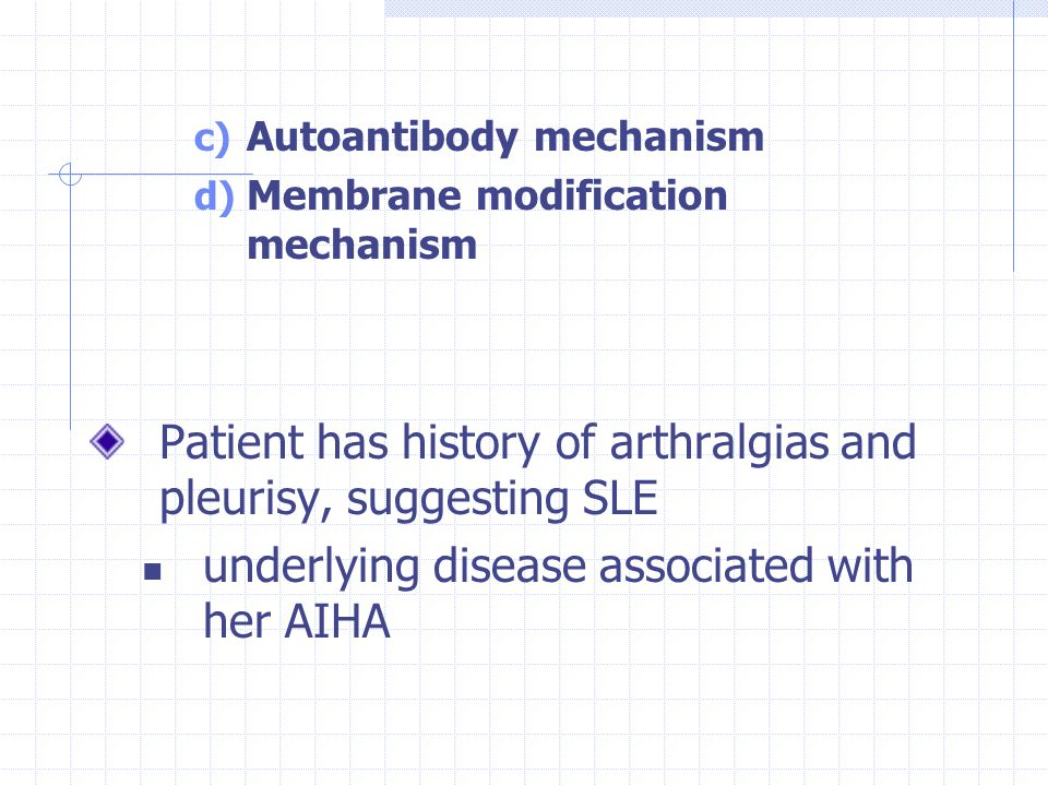 c) Autoantibody mechanism d) Membrane modification mechanism Patient has history of arthralgias and pleurisy, suggesting SLE underlying disease associated with her AIHA