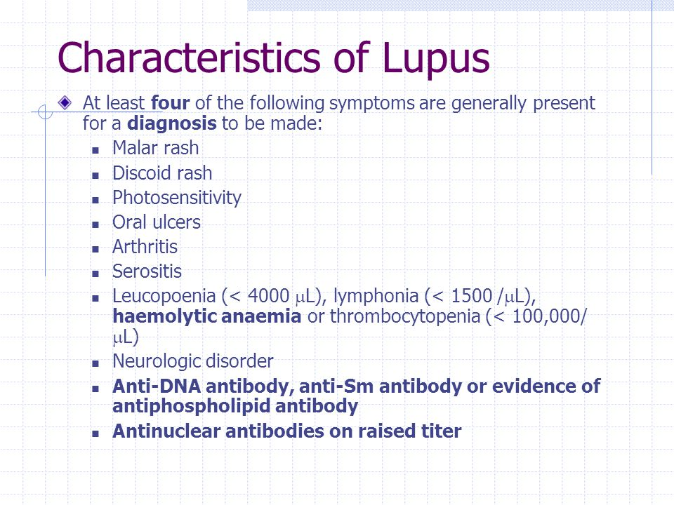 Characteristics of Lupus At least four of the following symptoms are generally present for a diagnosis to be made: Malar rash Discoid rash Photosensitivity Oral ulcers Arthritis Serositis Leucopoenia (< 4000  L), lymphonia (< 1500 /  L), haemolytic anaemia or thrombocytopenia (< 100,000/  L) Neurologic disorder Anti-DNA antibody, anti-Sm antibody or evidence of antiphospholipid antibody Antinuclear antibodies on raised titer