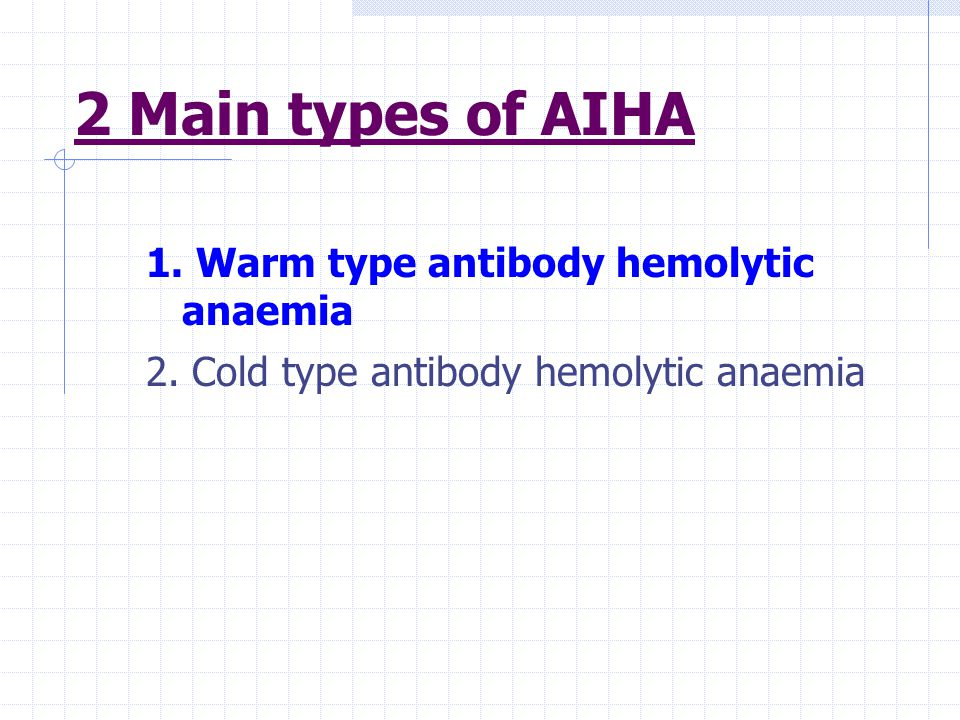 2 Main types of AIHA 1. Warm type antibody hemolytic anaemia 2.