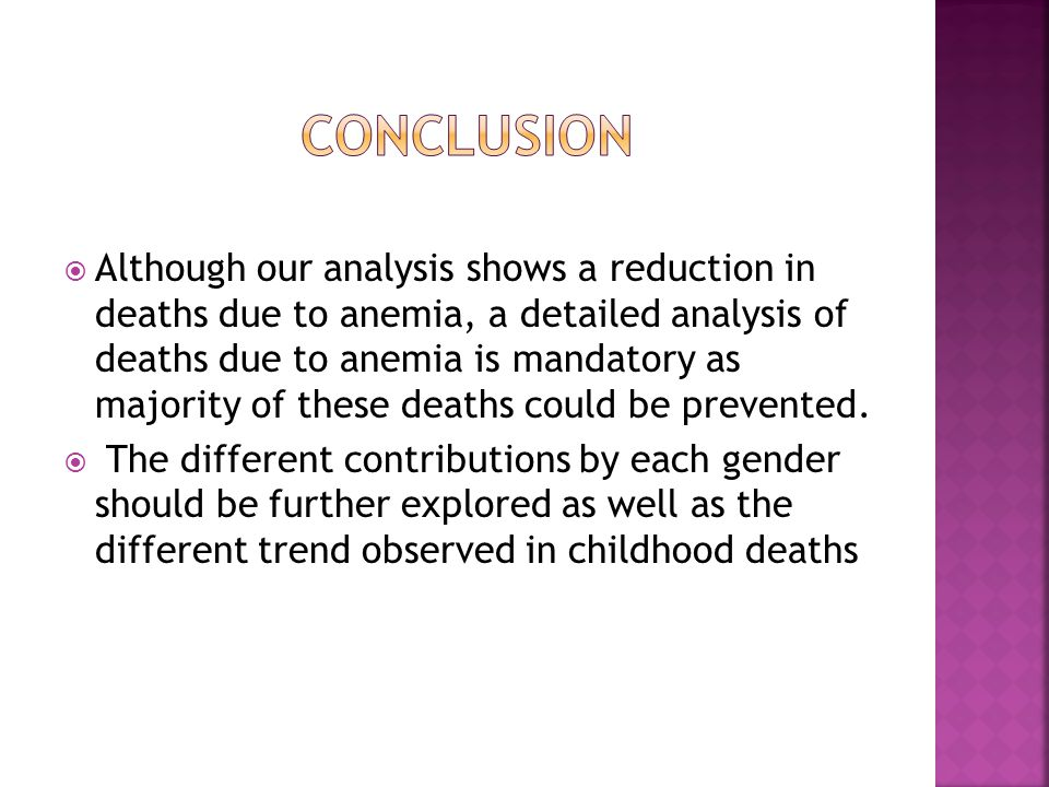  Although our analysis shows a reduction in deaths due to anemia, a detailed analysis of deaths due to anemia is mandatory as majority of these deaths could be prevented.