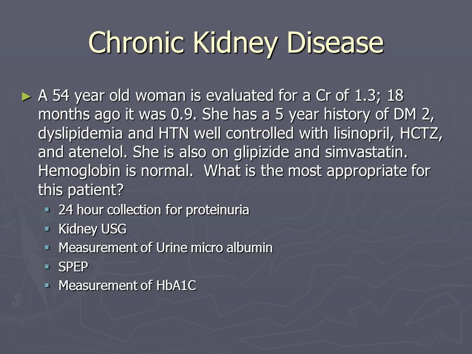 Chronic Kidney Disease ► A 54 year old woman is evaluated for a Cr of 1.3; 18 months ago it was 0.9. She has a 5 year history of DM 2, dyslipidemia an