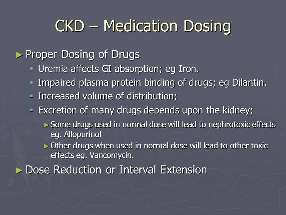 CKD – Medication Dosing ► Proper Dosing of Drugs  Uremia affects GI absorption; eg Iron.  Impaired plasma protein binding of drugs; eg Dilantin.  I