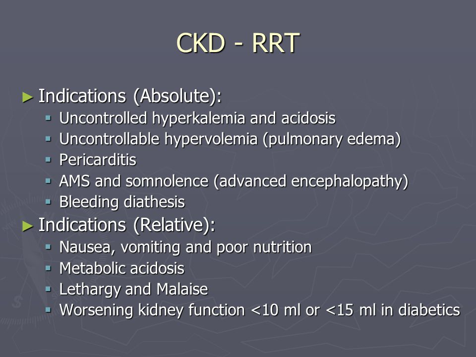 CKD - RRT ► Indications (Absolute):  Uncontrolled hyperkalemia and acidosis  Uncontrollable hypervolemia (pulmonary edema)  Pericarditis  AMS and