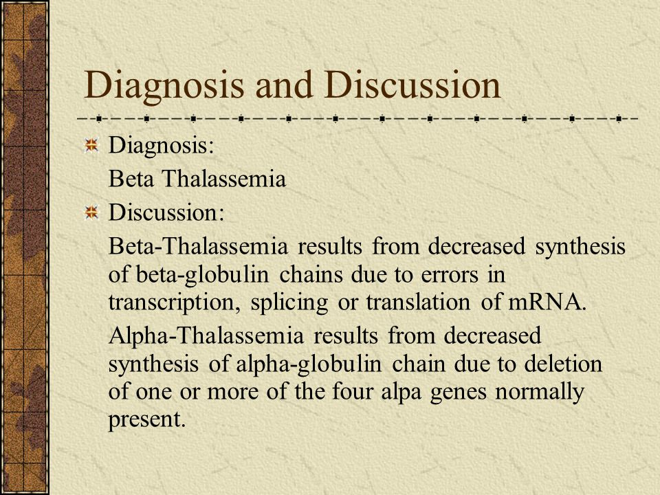 Diagnosis and Discussion Diagnosis: Beta Thalassemia Discussion: Beta-Thalassemia results from decreased synthesis of beta-globulin chains due to errors in transcription, splicing or translation of mRNA.