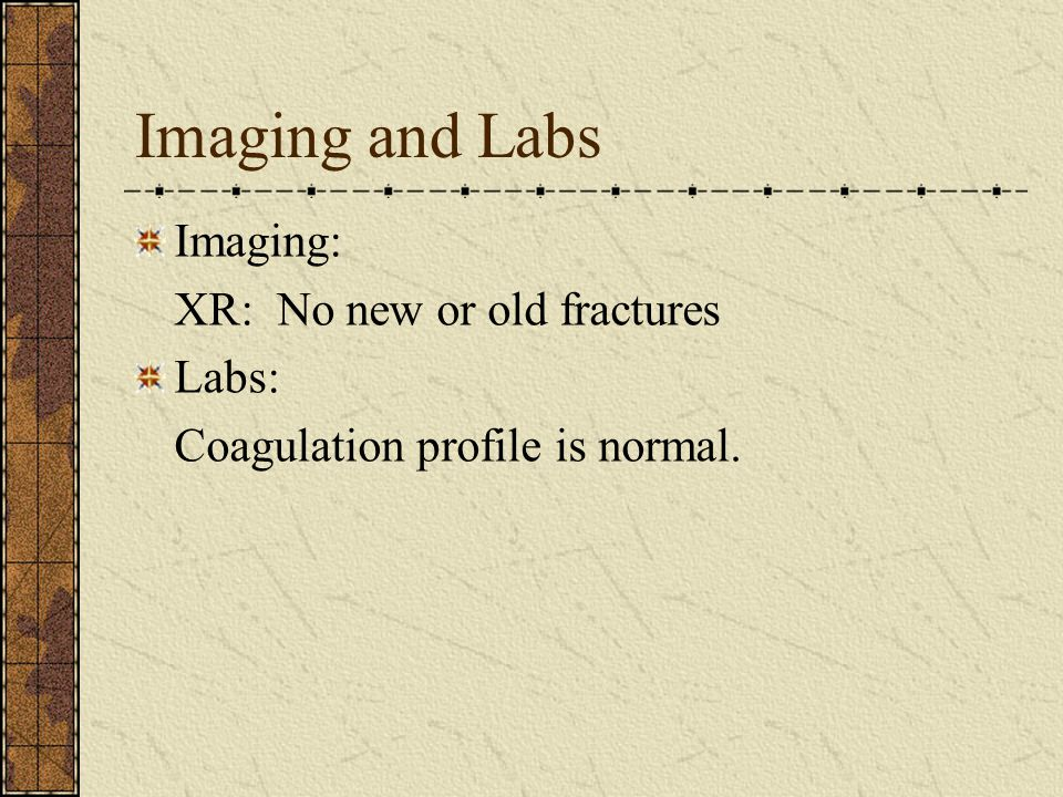 Imaging and Labs Imaging: XR: No new or old fractures Labs: Coagulation profile is normal.