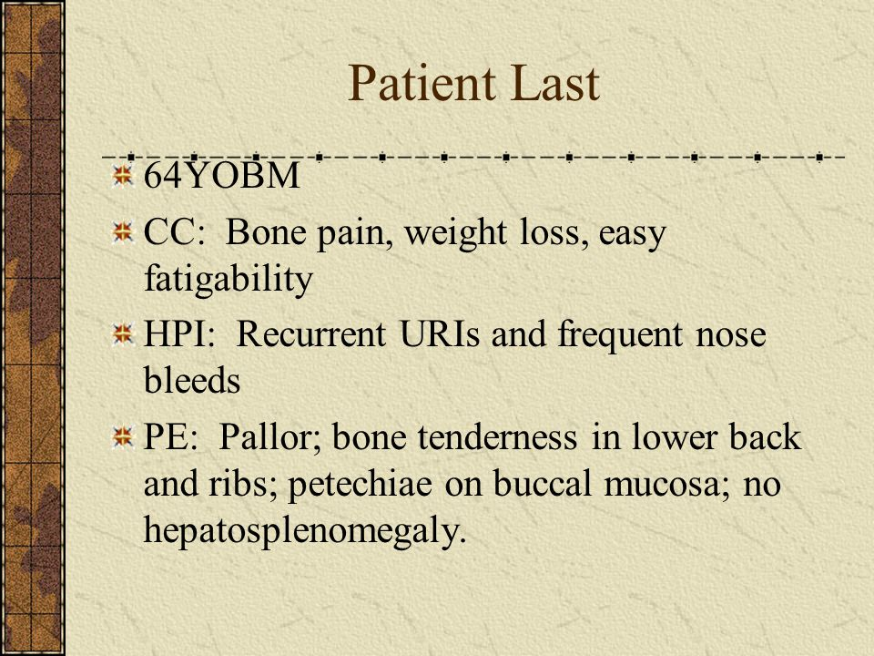 Patient Last 64YOBM CC: Bone pain, weight loss, easy fatigability HPI: Recurrent URIs and frequent nose bleeds PE: Pallor; bone tenderness in lower back and ribs; petechiae on buccal mucosa; no hepatosplenomegaly.