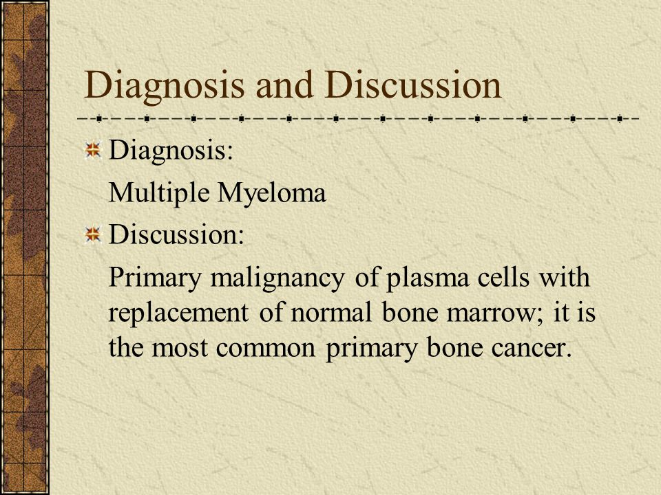 Diagnosis and Discussion Diagnosis: Multiple Myeloma Discussion: Primary malignancy of plasma cells with replacement of normal bone marrow; it is the most common primary bone cancer.