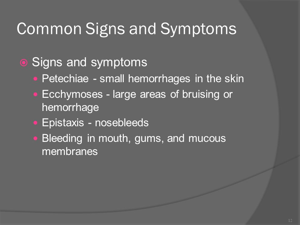 Common Signs and Symptoms  Signs and symptoms Petechiae - small hemorrhages in the skin Ecchymoses - large areas of bruising or hemorrhage Epistaxis