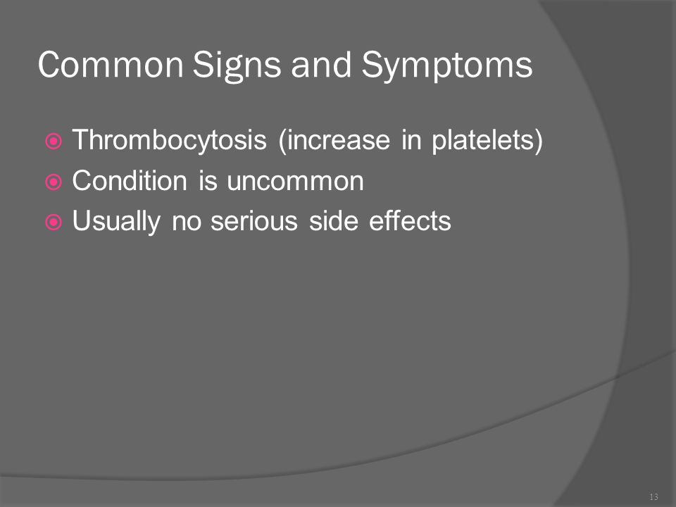 Common Signs and Symptoms  Thrombocytosis (increase in platelets)  Condition is uncommon  Usually no serious side effects 13