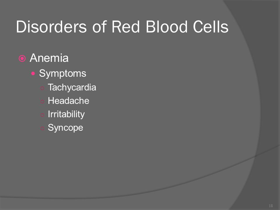 Disorders of Red Blood Cells  Anemia Symptoms ○ Tachycardia ○ Headache ○ Irritability ○ Syncope 18