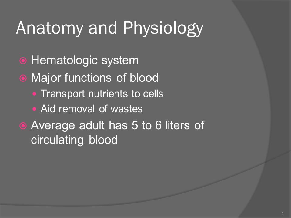 Anatomy and Physiology  Hematologic system  Major functions of blood Transport nutrients to cells Aid removal of wastes  Average adult has 5 to 6 l
