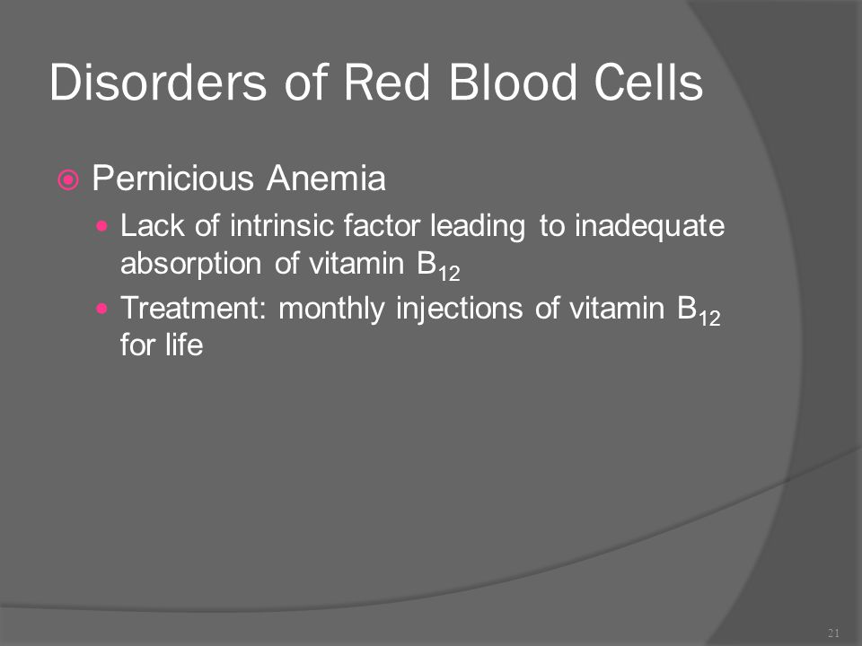 Disorders of Red Blood Cells  Pernicious Anemia Lack of intrinsic factor leading to inadequate absorption of vitamin B 12 Treatment: monthly injectio