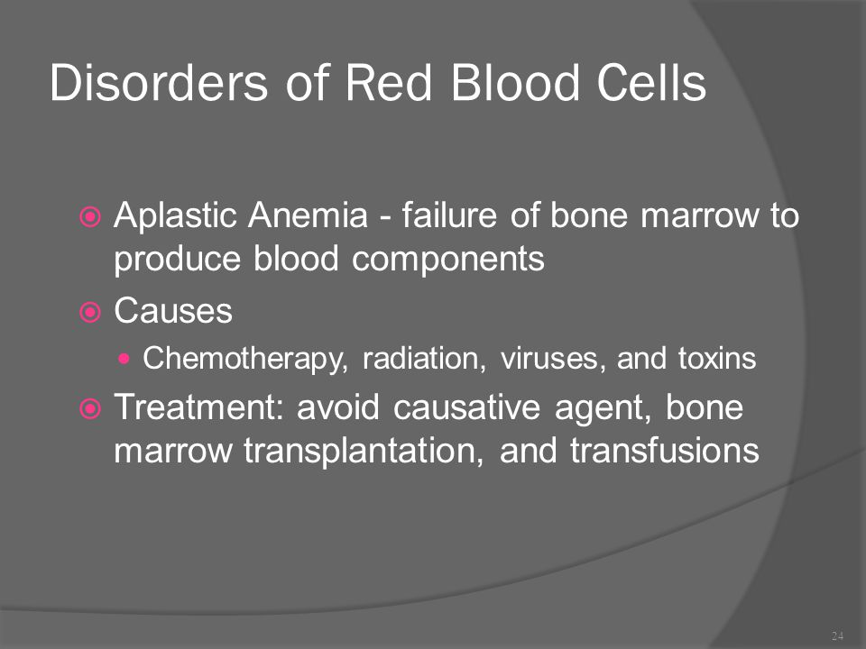 Disorders of Red Blood Cells  Aplastic Anemia - failure of bone marrow to produce blood components  Causes Chemotherapy, radiation, viruses, and tox