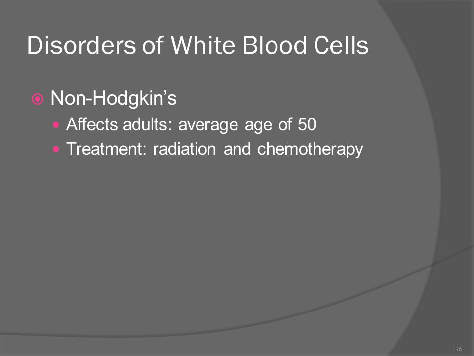 Disorders of White Blood Cells  Non-Hodgkin's Affects adults: average age of 50 Treatment: radiation and chemotherapy 36
