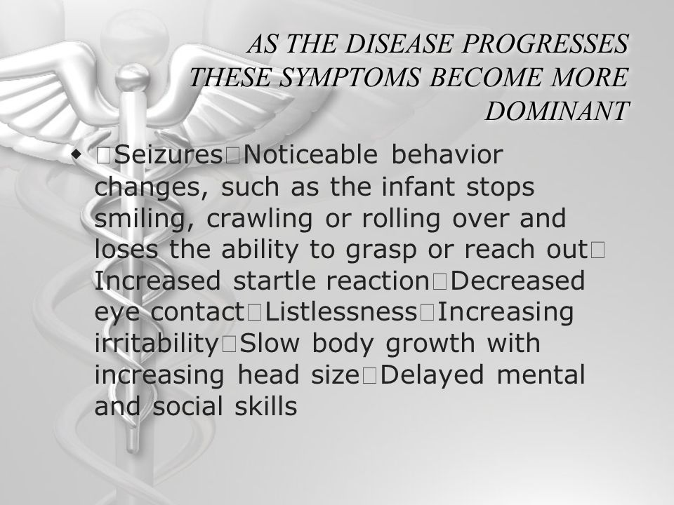 AS THE DISEASE PROGRESSES THESE SYMPTOMS BECOME MORE DOMINANT  ・ Seizures ・ Noticeable behavior changes, such as the infant stops smiling, crawling o