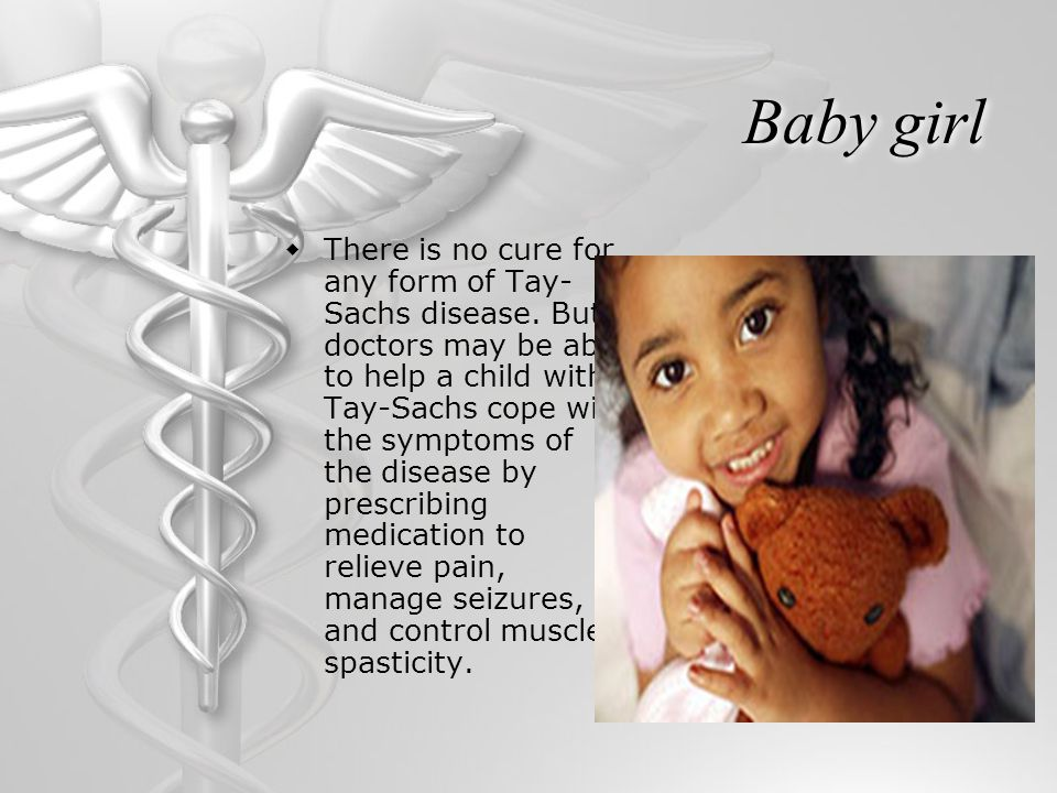 Baby girl  There is no cure for any form of Tay- Sachs disease.