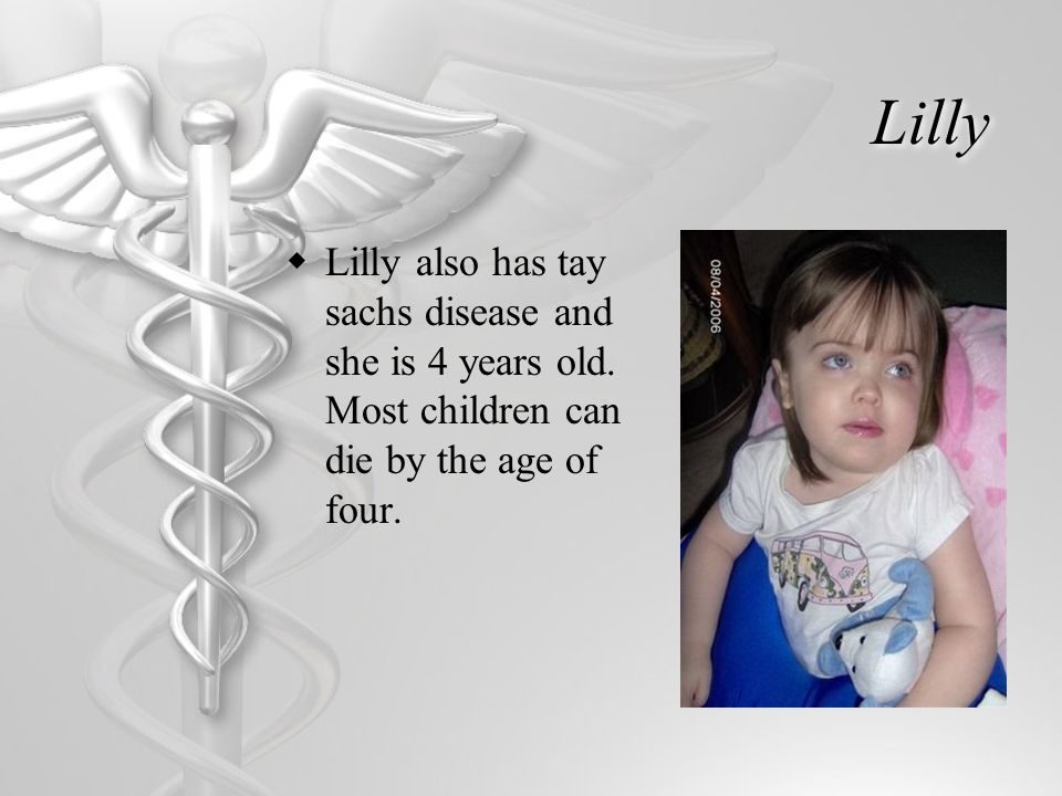 Lilly  Lilly also has tay sachs disease and she is 4 years old. Most children can die by the age of four.
