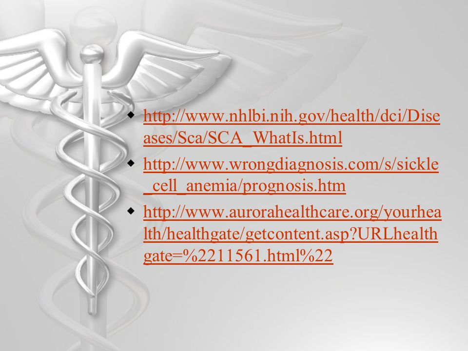  http://www.nhlbi.nih.gov/health/dci/Dise ases/Sca/SCA_WhatIs.html http://www.nhlbi.nih.gov/health/dci/Dise ases/Sca/SCA_WhatIs.html  http://www.wrongdiagnosis.com/s/sickle _cell_anemia/prognosis.htm http://www.wrongdiagnosis.com/s/sickle _cell_anemia/prognosis.htm  http://www.aurorahealthcare.org/yourhea lth/healthgate/getcontent.asp URLhealth gate=%2211561.html%22 http://www.aurorahealthcare.org/yourhea lth/healthgate/getcontent.asp URLhealth gate=%2211561.html%22