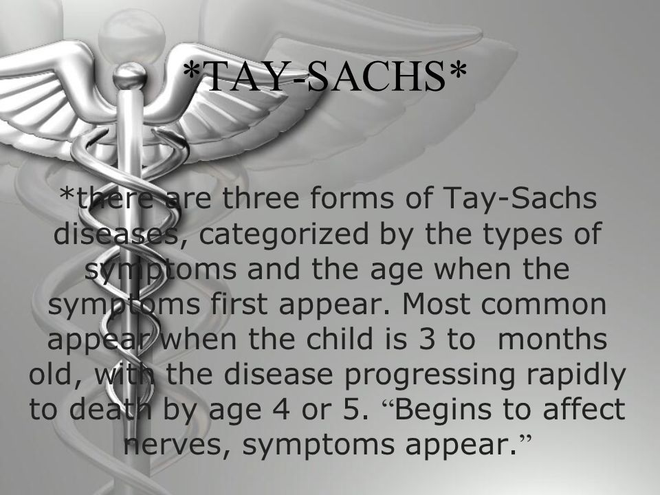 *TAY-SACHS* *there are three forms of Tay-Sachs diseases, categorized by the types of symptoms and the age when the symptoms first appear.