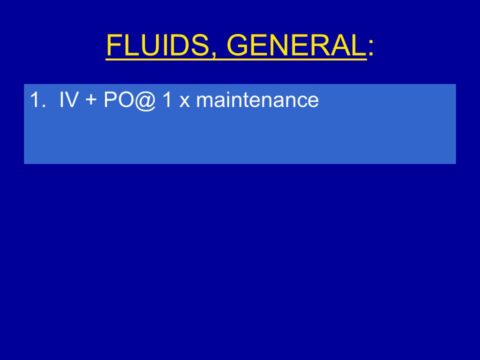 FLUIDS, GENERAL: 1. IV + PO@ 1 x maintenance