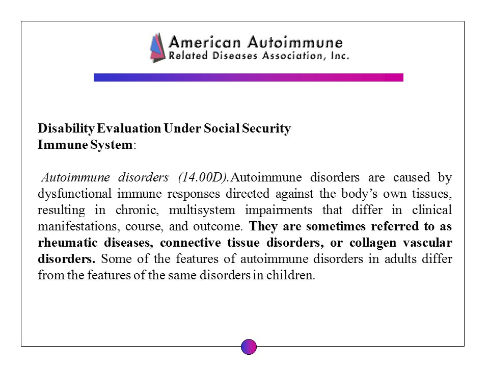 Disability Evaluation Under Social Security Immune System: Autoimmune disorders (14.00D).Autoimmune disorders are caused by dysfunctional immune respo