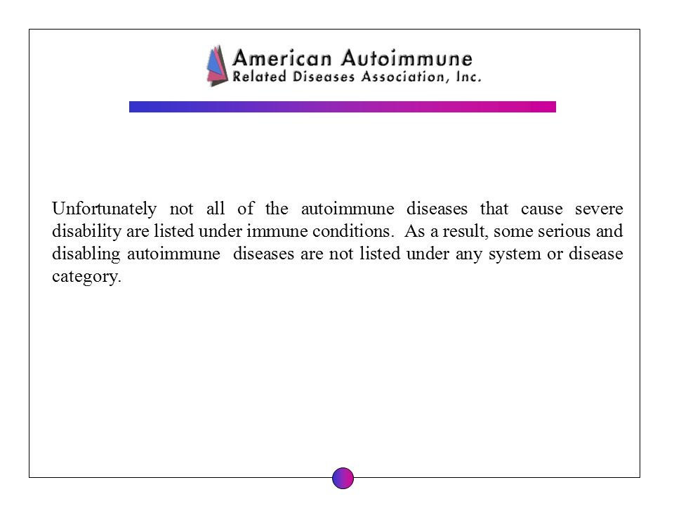 Unfortunately not all of the autoimmune diseases that cause severe disability are listed under immune conditions.