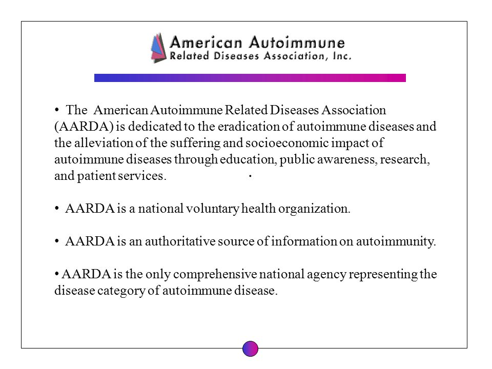 . The American Autoimmune Related Diseases Association (AARDA) is dedicated to the eradication of autoimmune diseases and the alleviation of the suffe