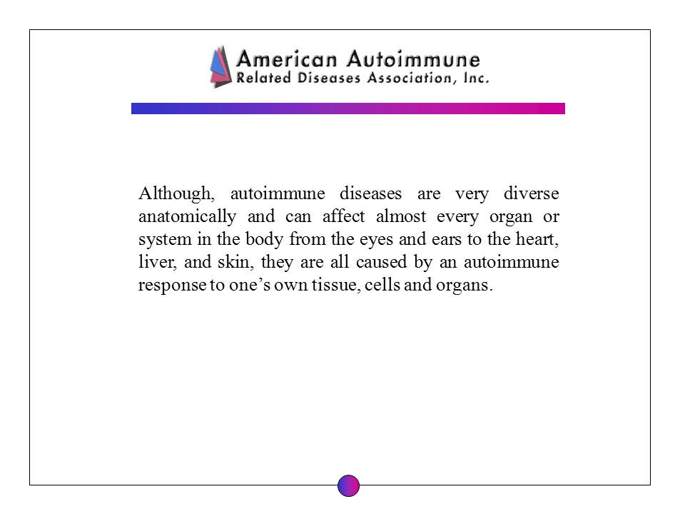 Although, autoimmune diseases are very diverse anatomically and can affect almost every organ or system in the body from the eyes and ears to the hear