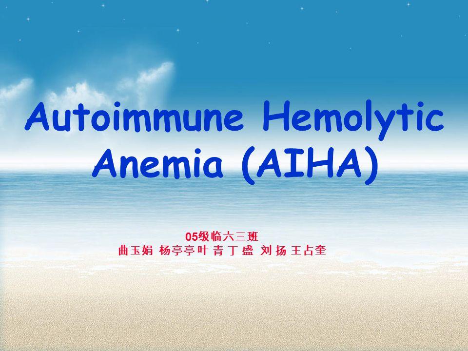 Autoimmune Hemolytic Anemia (AIHA) 05 级临六三班 曲玉娟 杨亭亭 叶 青 丁 盛 刘 扬 王占奎