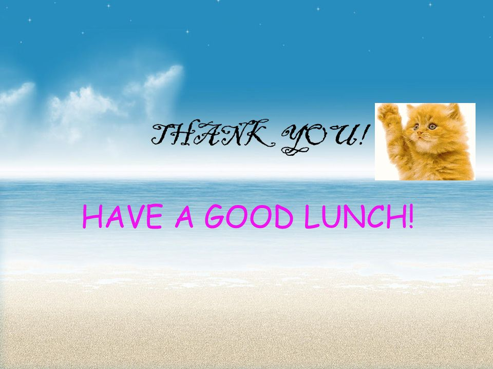 THANK YOU! HAVE A GOOD LUNCH!