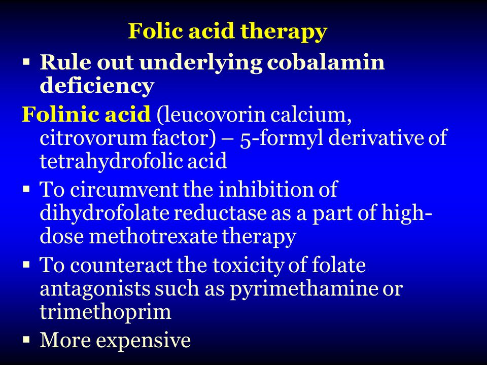 Folic acid therapy  Rule out underlying cobalamin deficiency Folinic acid (leucovorin calcium, citrovorum factor) – 5-formyl derivative of tetrahydrofolic acid  To circumvent the inhibition of dihydrofolate reductase as a part of high- dose methotrexate therapy  To counteract the toxicity of folate antagonists such as pyrimethamine or trimethoprim  More expensive