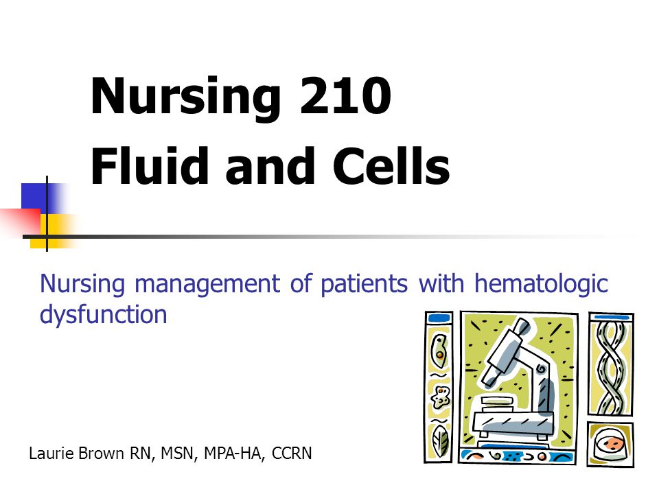 Nursing 210 Fluid and Cells Nursing management of patients with hematologic dysfunction Laurie Brown RN, MSN, MPA-HA, CCRN