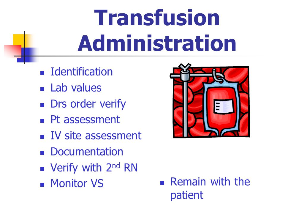 Transfusion Administration Identification Lab values Drs order verify Pt assessment IV site assessment Documentation Verify with 2 nd RN Monitor VS Re