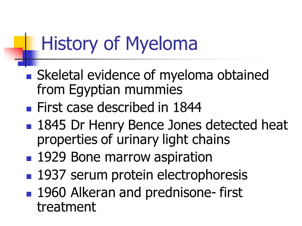 History of Myeloma Skeletal evidence of myeloma obtained from Egyptian mummies First case described in 1844 1845 Dr Henry Bence Jones detected heat pr