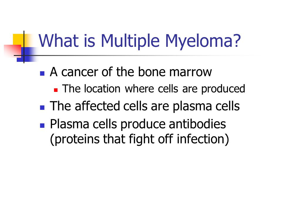 What is Multiple Myeloma? A cancer of the bone marrow The location where cells are produced The affected cells are plasma cells Plasma cells produce a