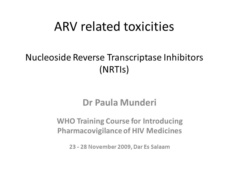 ARV related toxicities Nucleoside Reverse Transcriptase Inhibitors (NRTIs) Dr Paula Munderi WHO Training Course for Introducing Pharmacovigilance of HIV Medicines 23 - 28 November 2009, Dar Es Salaam