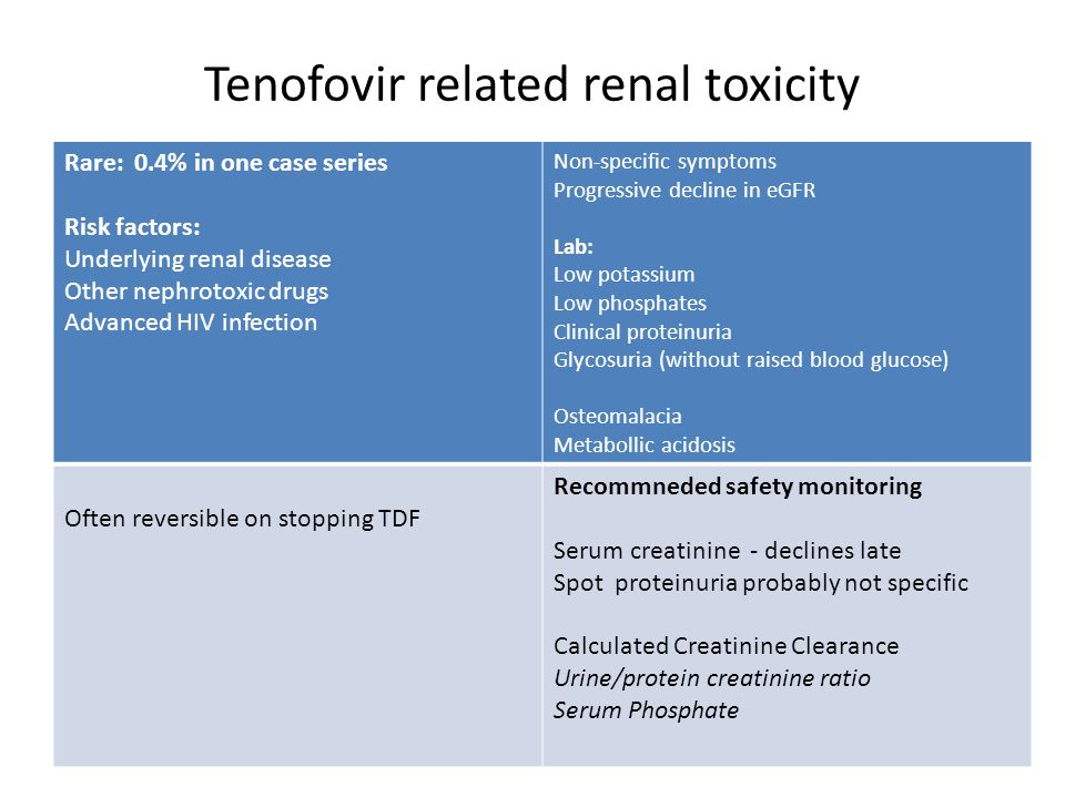 Tenofovir related renal toxicity Rare: 0.4% in one case series Risk factors: Underlying renal disease Other nephrotoxic drugs Advanced HIV infection N
