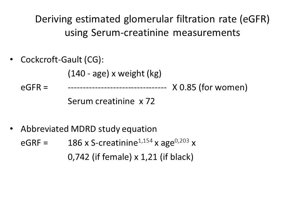 Deriving estimated glomerular filtration rate (eGFR) using Serum-creatinine measurements Cockcroft-Gault (CG): (140 - age) x weight (kg) eGFR = --------------------------------- X 0.85 (for women) Serum creatinine x 72 Abbreviated MDRD study equation eGRF =186 x S-creatinine 1,154 x age 0,203 x 0,742 (if female) x 1,21 (if black)