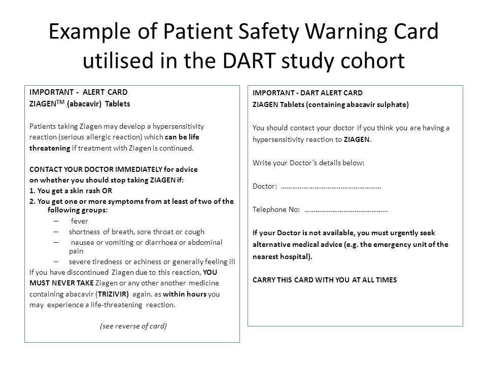 Example of Patient Safety Warning Card utilised in the DART study cohort IMPORTANT - ALERT CARD ZIAGEN TM (abacavir) Tablets Patients taking Ziagen may develop a hypersensitivity reaction (serious allergic reaction) which can be life threatening if treatment with Ziagen is continued.