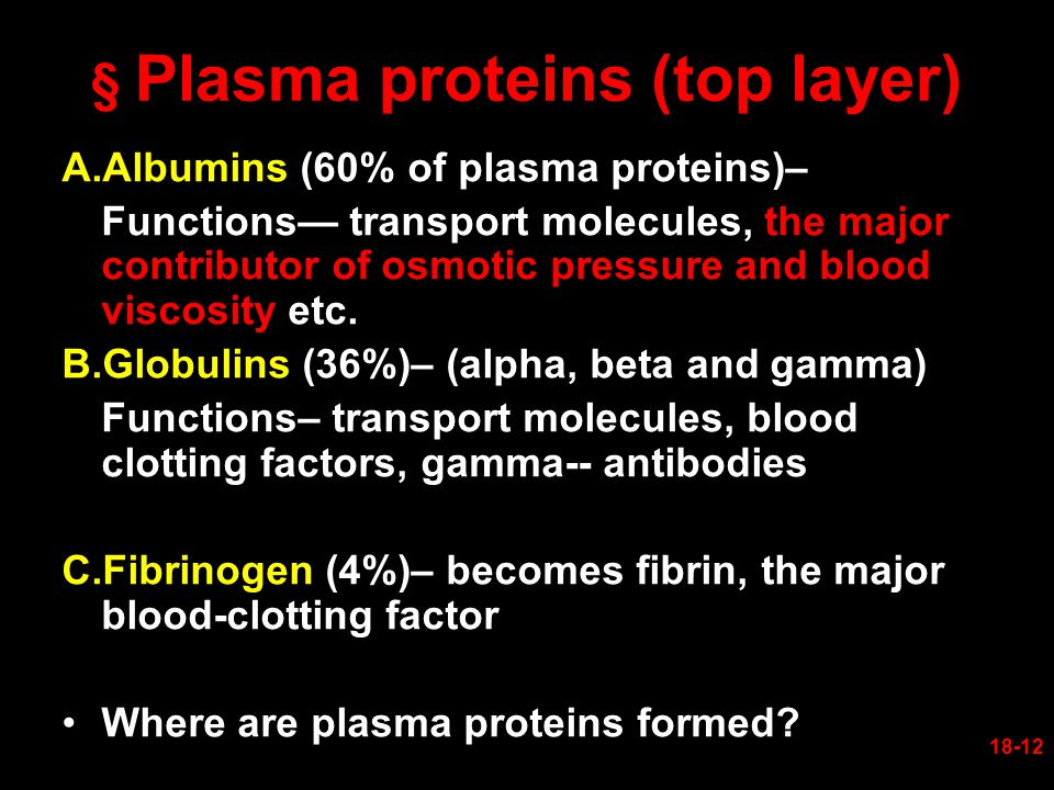 § Plasma proteins (top layer) A.Albumins (60% of plasma proteins)– Functions— transport molecules, the major contributor of osmotic pressure and blood