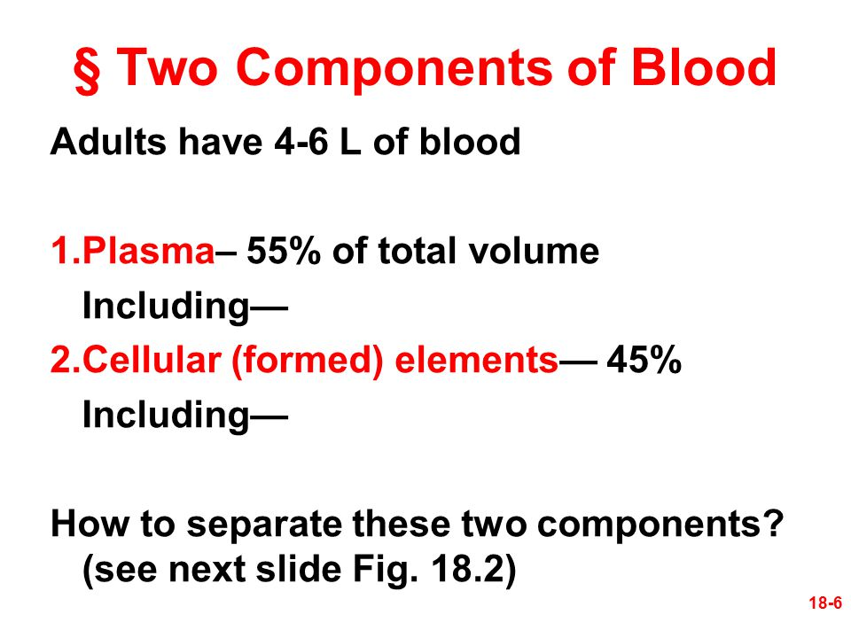 § Two Components of Blood Adults have 4-6 L of blood 1.Plasma– 55% of total volume Including— 2.Cellular (formed) elements— 45% Including— How to sepa